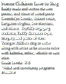 Poems Children Love to Sing Eaddy reads and recites his own poems, and those of noted poets Gwendolyn Brooks, Robert Frost, Langston Hughes, Eve Merriam, and others. Joyfully engaging students, Eaddy discusses style, imagery, and point-of-view. Younger children sing or recite along with artist as he accents voice with kalimba, mbira, whistle or rain stick. Grade Levels: K-5 *Adult and community programs available