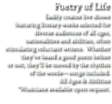 Poetry of Life Eaddy creates live shows featuring literary works selected for diverse audiences of all ages, nationalities and abilities, often stimulating reluctant writers. Whether they've heard a good poem before or not, they'll be moved by the rhythm of the words—songs included. All Ages & Abilities *Musicians available upon request.