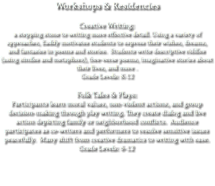 Workshops & Residencies Creative Writing: a stepping stone to writing more effective detail. Using a variety of approaches, Eaddy motivates students to express their wishes, dreams, and fantasies in poems and stories. Students write descriptive riddles (using similes and metaphors), free-verse poems, imaginative stories about their lives, and more . Grade Levels: K-12 Folk Tales & Plays: Participants learn moral values, non-violent actions, and group decision-making through play writing. They create dialog and live action depicting family or neighborhood conflicts. Audience participates as co-writers and performers to resolve sensitive issues peacefully. Many shift from creative dramatics to writing with ease. Grade Levels: 6-12
