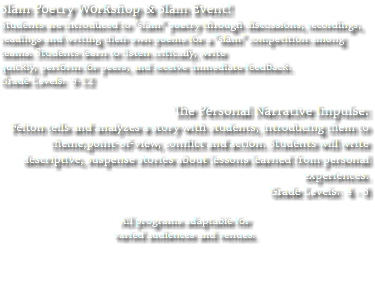 "Slam Poetry Workshop & Slam Event! Students are introduced to ""slam"" poetry through discussions, recordings, readings and writing their own poems for a ""slam"" competition among teams. Students learn to listen critically, write quickly, perform for peers, and receive immediate feedback. Grade Levels: 9-12 The Personal Narrative Impulse: Felton tells and analyzes a story with students, introducing them to theme,point-of-view, conflict and action. Students will write descriptive, suspense stories about lessons learned from personal experiences. Grade Levels: 4 - 8 All programs adaptable for varied audiences and venues."